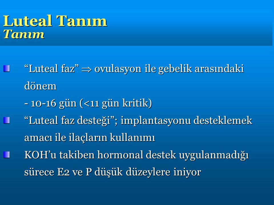 Luteal Tanım Tanım Luteal faz  ovulasyon ile gebelik arasındaki dönem - 10-16 gün (<11 gün kritik) Luteal faz desteği ; implantasyonu desteklemek amacı ile ilaçların kullanımı KOH'u takiben hormonal destek uygulanmadığı sürece E2 ve P düşük düzeylere iniyor