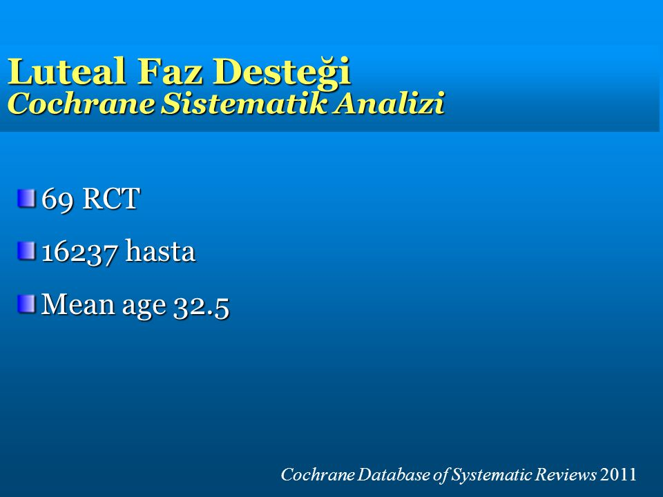 Luteal Faz Desteği Cochrane Sistematik Analizi 69 RCT 16237 hasta Mean age 32.5 Cochrane Database of Systematic Reviews 2011