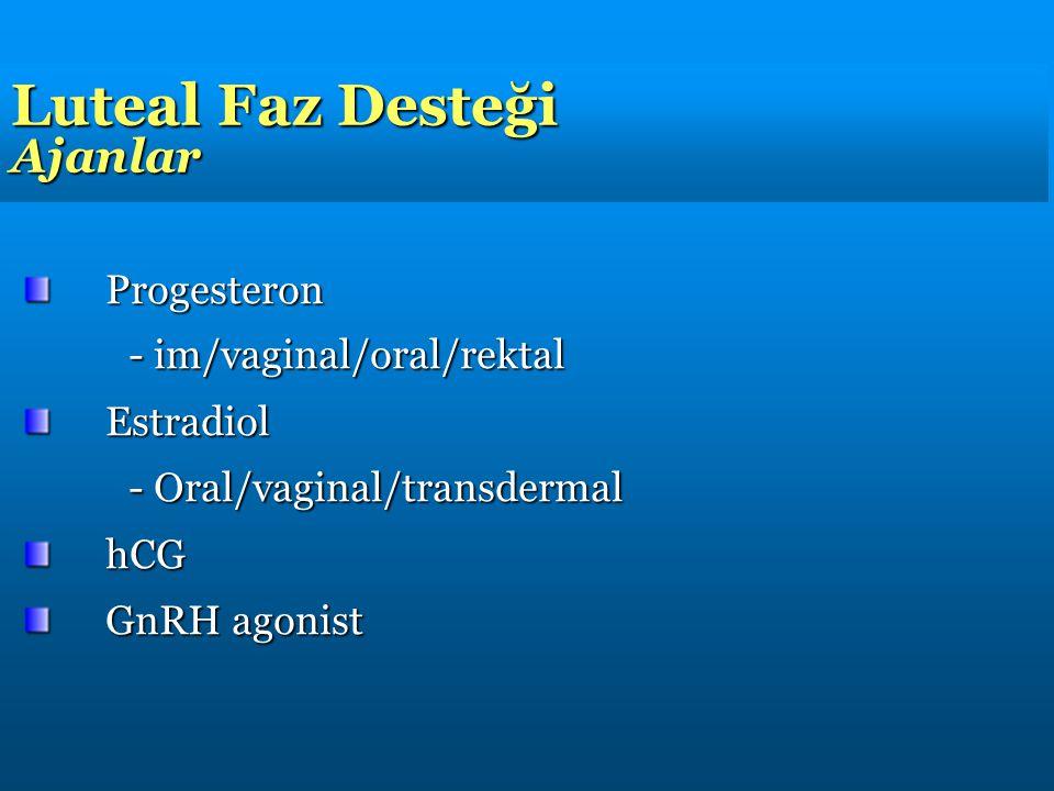 Luteal Faz Desteği Ajanlar Progesteron - im/vaginal/oral/rektal Estradiol - Oral/vaginal/transdermal hCG GnRH agonist