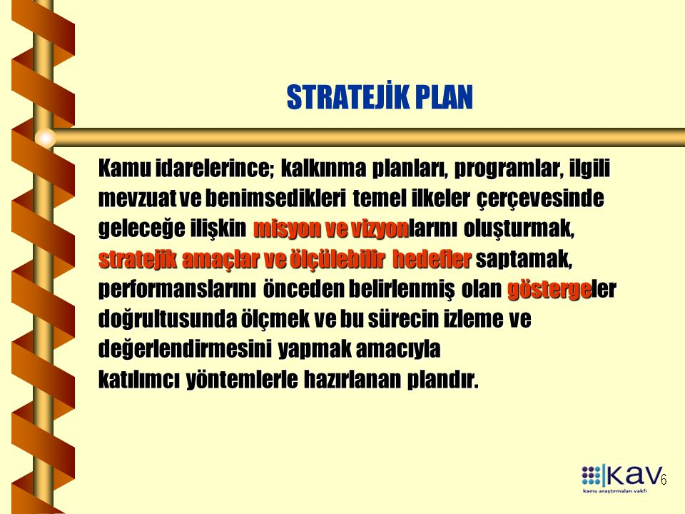 6 STRATEJİK PLAN Kamu idarelerince; kalkınma planları, programlar, ilgili mevzuat ve benimsedikleri temel ilkeler çerçevesinde geleceğe ilişkin misyon ve vizyonlarını oluşturmak, stratejik amaçlar ve ölçülebilir hedefler saptamak, performanslarını önceden belirlenmiş olan göstergeler doğrultusunda ölçmek ve bu sürecin izleme ve değerlendirmesini yapmak amacıyla katılımcı yöntemlerle hazırlanan plandır.