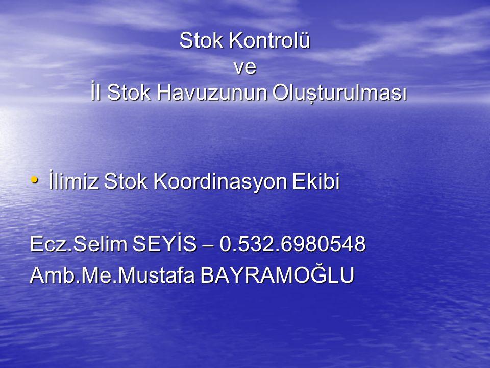 Stok Kontrolü ve İl Stok Havuzunun Oluşturulması İlimiz Stok Koordinasyon Ekibi İlimiz Stok Koordinasyon Ekibi Ecz.Selim SEYİS – 0.532.6980548 Amb.Me.