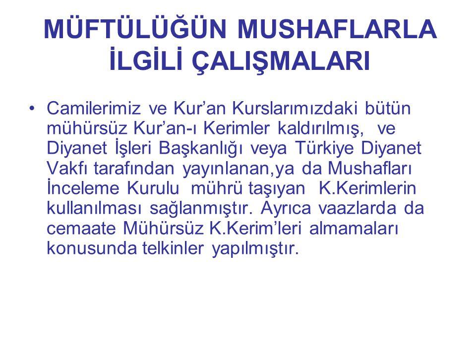 MÜFTÜLÜĞÜN MUSHAFLARLA İLGİLİ ÇALIŞMALARI Camilerimiz ve Kur'an Kurslarımızdaki bütün mühürsüz Kur'an-ı Kerimler kaldırılmış, ve Diyanet İşleri Başkan