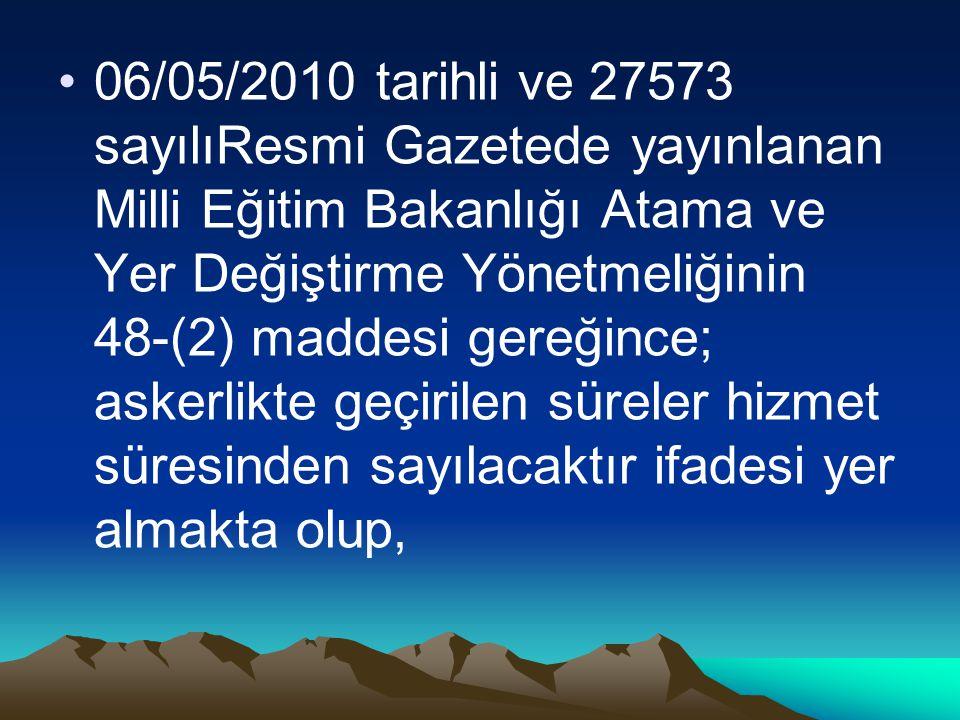 06/05/2010 tarihli ve 27573 sayılıResmi Gazetede yayınlanan Milli Eğitim Bakanlığı Atama ve Yer Değiştirme Yönetmeliğinin 48-(2) maddesi gereğince; askerlikte geçirilen süreler hizmet süresinden sayılacaktır ifadesi yer almakta olup,
