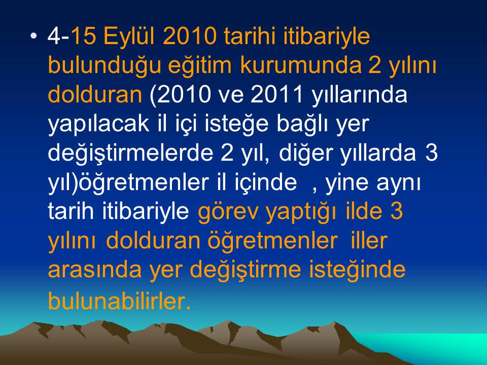 4-15 Eylül 2010 tarihi itibariyle bulunduğu eğitim kurumunda 2 yılını dolduran (2010 ve 2011 yıllarında yapılacak il içi isteğe bağlı yer değiştirmele