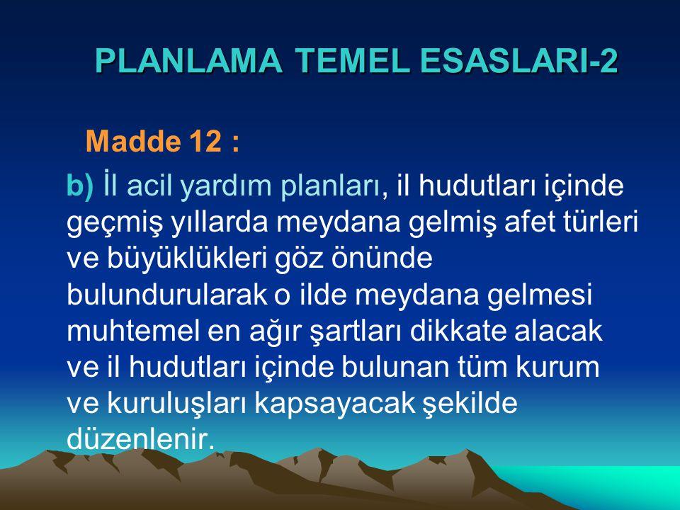 PLANLAMA TEMEL ESASLARI-2 PLANLAMA TEMEL ESASLARI-2 Madde 12 : b) İl acil yardım planları, il hudutları içinde geçmiş yıllarda meydana gelmiş afet tür