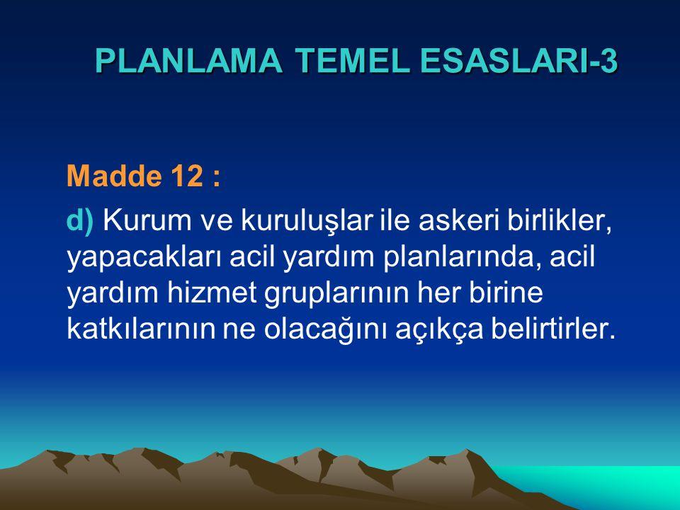 PLANLAMA TEMEL ESASLARI-3 PLANLAMA TEMEL ESASLARI-3 Madde 12 : d) Kurum ve kuruluşlar ile askeri birlikler, yapacakları acil yardım planlarında, acil