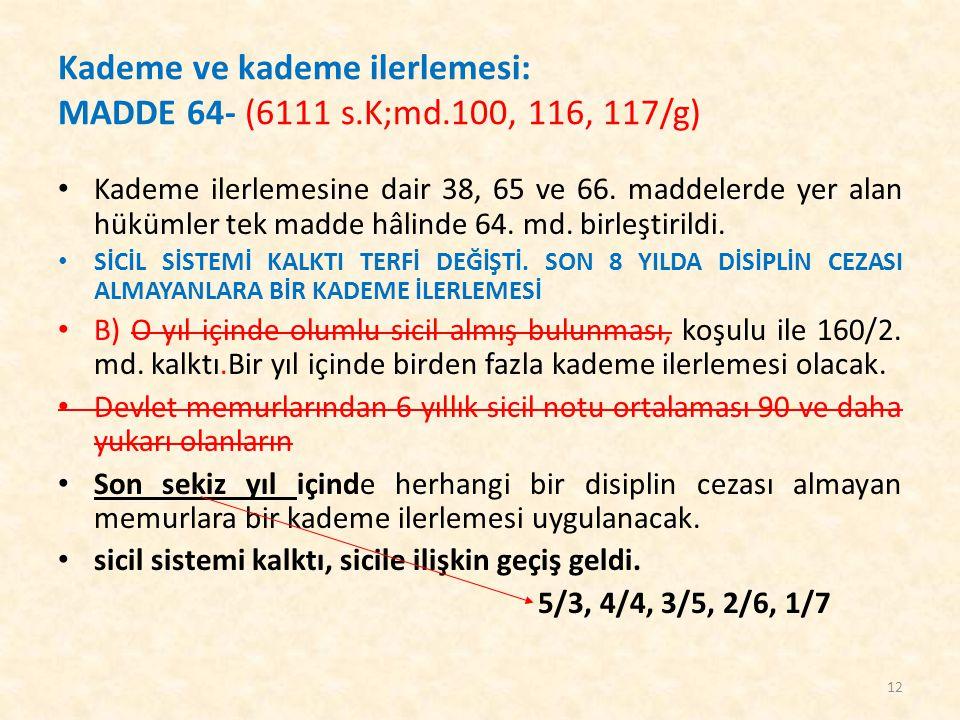Kademe ve kademe ilerlemesi: MADDE 64- (6111 s.K;md.100, 116, 117/g) Kademe ilerlemesine dair 38, 65 ve 66. maddelerde yer alan hükümler tek madde hâl