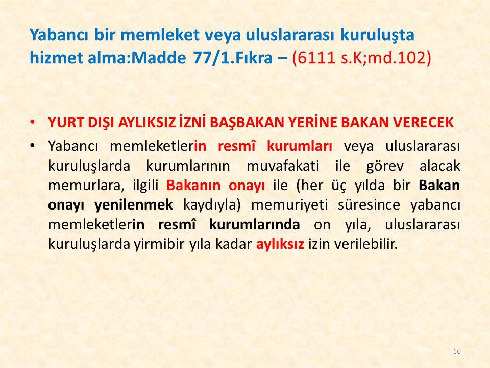 Yabancı bir memleket veya uluslararası kuruluşta hizmet alma:Madde 77/1.Fıkra – (6111 s.K;md.102) YURT DIŞI AYLIKSIZ İZNİ BAŞBAKAN YERİNE BAKAN VERECE
