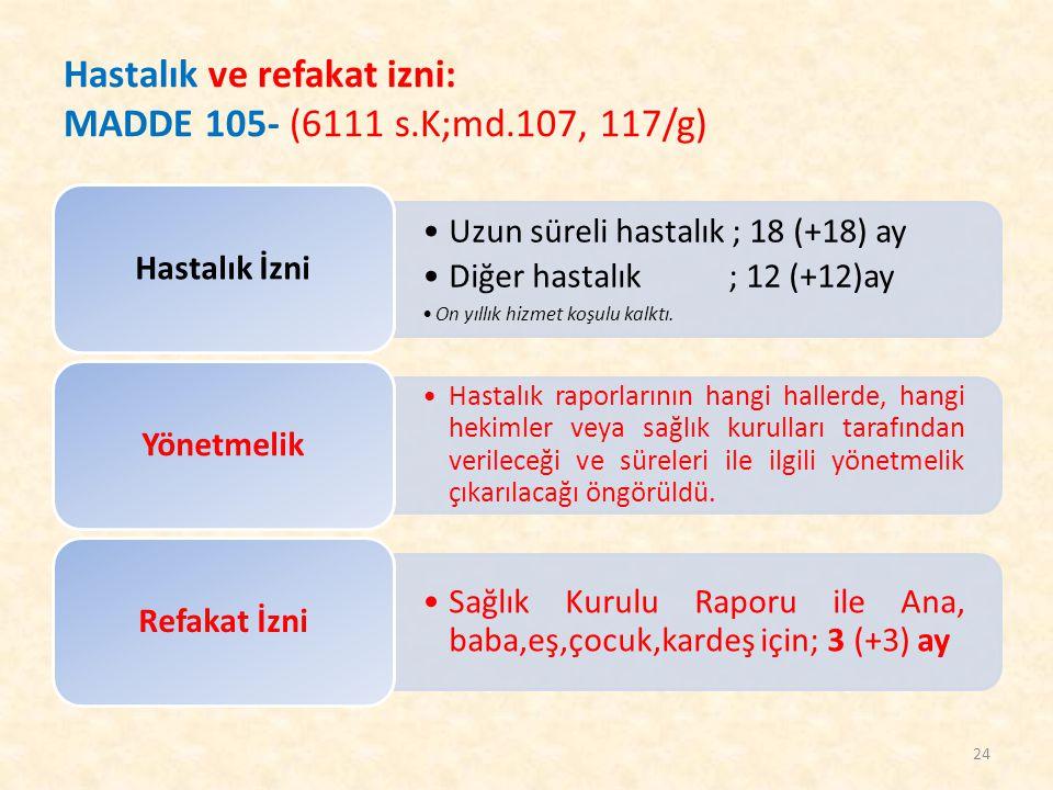 Hastalık ve refakat izni: MADDE 105- (6111 s.K;md.107, 117/g) Uzun süreli hastalık ; 18 (+18) ay Diğer hastalık ; 12 (+12)ay On yıllık hizmet koşulu k