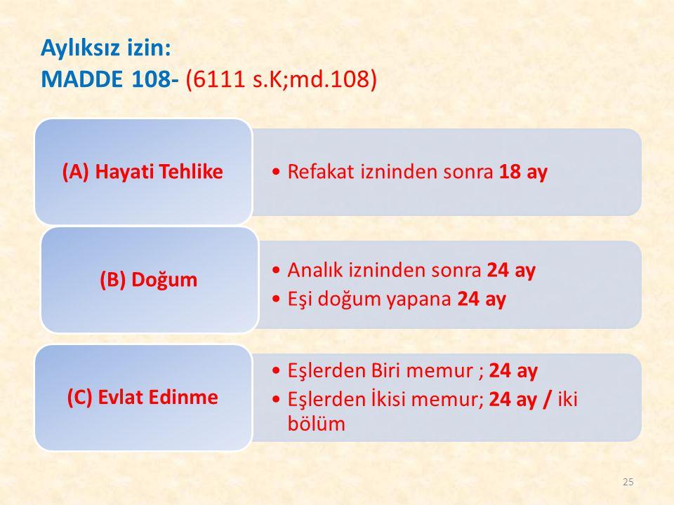 Aylıksız izin: MADDE 108- (6111 s.K;md.108) Refakat izninden sonra 18 ay (A) Hayati Tehlike Analık izninden sonra 24 ay Eşi doğum yapana 24 ay (B) Doğ
