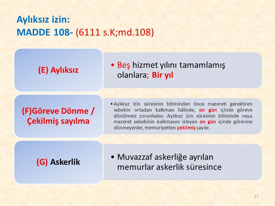 Aylıksız izin: MADDE 108- (6111 s.K;md.108) Beş hizmet yılını tamamlamış olanlara; Bir yıl (E) Aylıksız Aylıksız izin süresinin bitiminden önce mazere