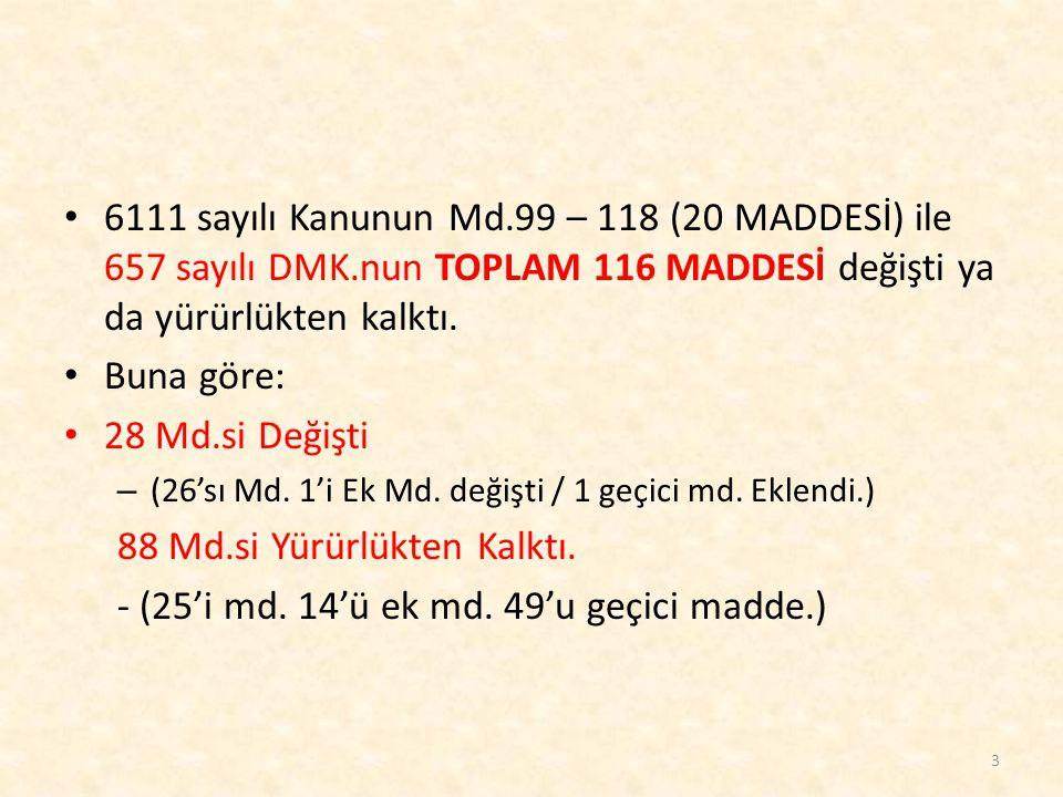 6111 sayılı Kanunun Md.99 – 118 (20 MADDESİ) ile 657 sayılı DMK.nun TOPLAM 116 MADDESİ değişti ya da yürürlükten kalktı. Buna göre: 28 Md.si Değişti –