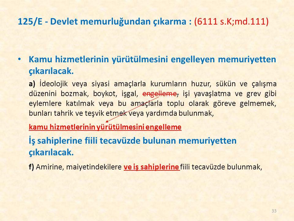 125/E - Devlet memurluğundan çıkarma : (6111 s.K;md.111) Kamu hizmetlerinin yürütülmesini engelleyen memuriyetten çıkarılacak. a) İdeolojik veya siyas