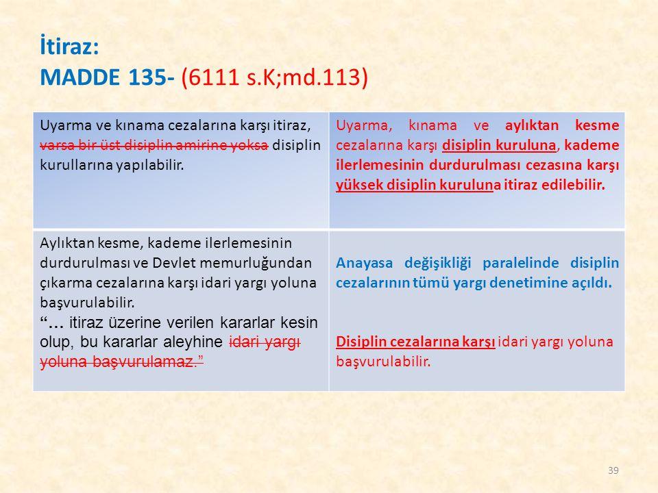 İtiraz: MADDE 135- (6111 s.K;md.113) Uyarma ve kınama cezalarına karşı itiraz, varsa bir üst disiplin amirine yoksa disiplin kurullarına yapılabilir.