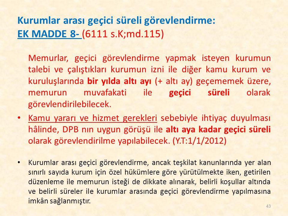 Kurumlar arası geçici süreli görevlendirme: EK MADDE 8- (6111 s.K;md.115) Memurlar, geçici görevlendirme yapmak isteyen kurumun talebi ve çalıştıkları