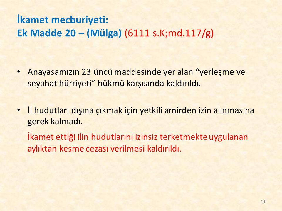 """İkamet mecburiyeti: Ek Madde 20 – (Mülga) (6111 s.K;md.117/g) Anayasamızın 23 üncü maddesinde yer alan """"yerleşme ve seyahat hürriyeti"""" hükmü karşısınd"""