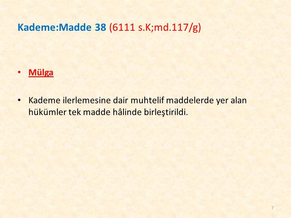 Kademe:Madde 38 (6111 s.K;md.117/g) Mülga Kademe ilerlemesine dair muhtelif maddelerde yer alan hükümler tek madde hâlinde birleştirildi. 7