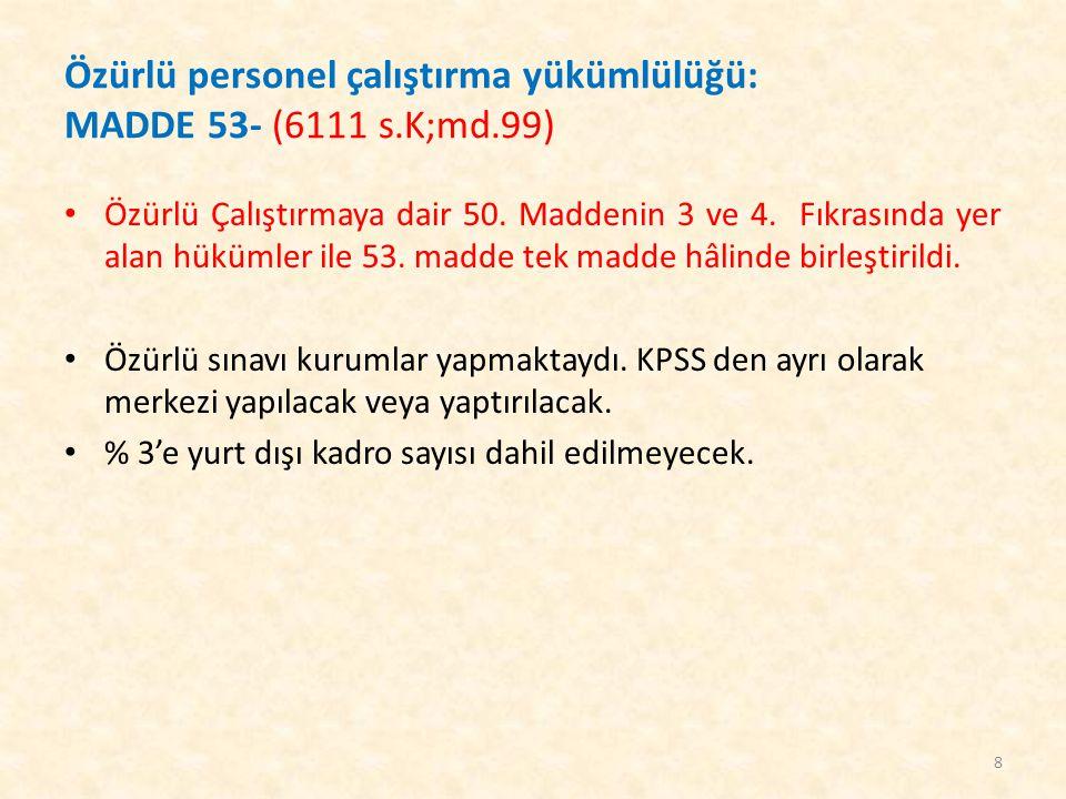 Özürlü personel çalıştırma yükümlülüğü: MADDE 53- (6111 s.K;md.99) Özürlü Çalıştırmaya dair 50. Maddenin 3 ve 4. Fıkrasında yer alan hükümler ile 53.