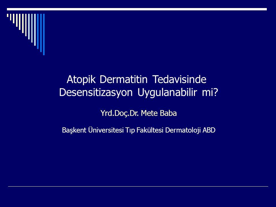 Atopik Dermatitin Tedavisinde Desensitizasyon Uygulanabilir mi? Yrd.Doç.Dr. Mete Baba Başkent Üniversitesi Tıp Fakültesi Dermatoloji ABD