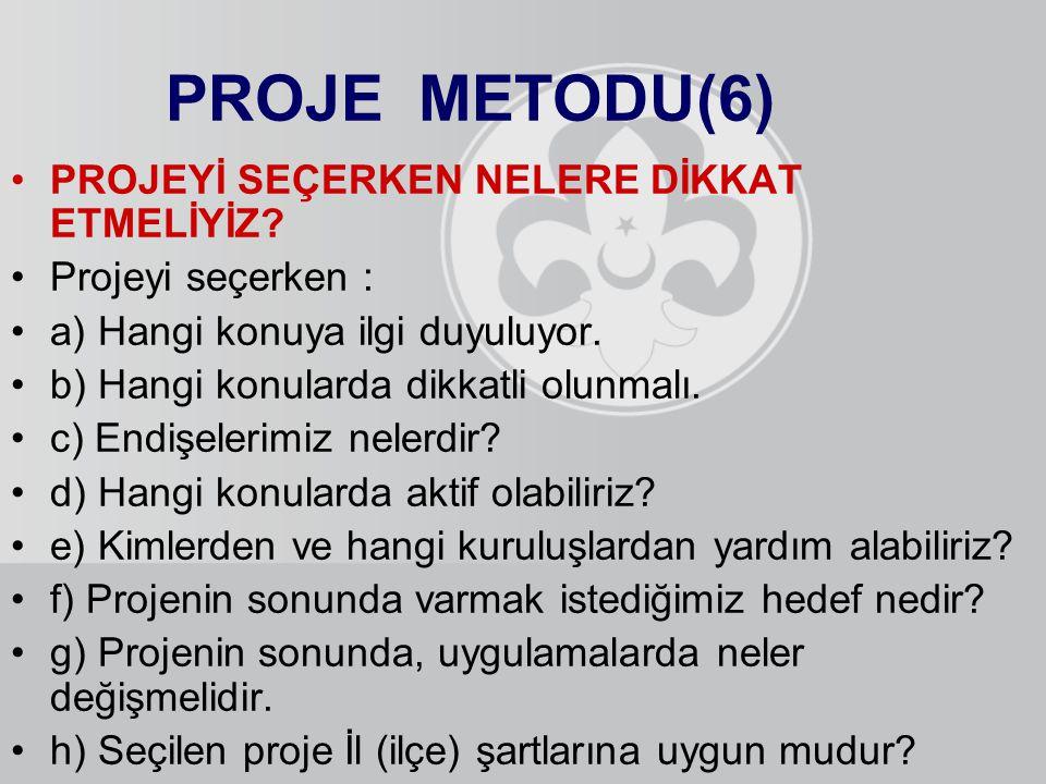 PROJE METODU(6) PROJEYİ SEÇERKEN NELERE DİKKAT ETMELİYİZ? Projeyi seçerken : a) Hangi konuya ilgi duyuluyor. b) Hangi konularda dikkatli olunmalı. c)