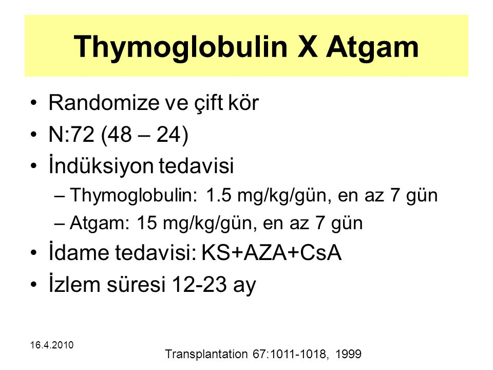 16.4.2010 Thymoglobulin X Atgam Randomize ve çift kör N:72 (48 – 24) İndüksiyon tedavisi –Thymoglobulin: 1.5 mg/kg/gün, en az 7 gün –Atgam: 15 mg/kg/gün, en az 7 gün İdame tedavisi: KS+AZA+CsA İzlem süresi 12-23 ay Transplantation 67:1011-1018, 1999