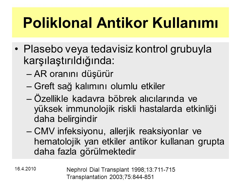16.4.2010 Poliklonal Antikor Kullanımı Plasebo veya tedavisiz kontrol grubuyla karşılaştırıldığında: –AR oranını düşürür –Greft sağ kalımını olumlu etkiler –Özellikle kadavra böbrek alıcılarında ve yüksek immunolojik riskli hastalarda etkinliği daha belirgindir –CMV infeksiyonu, allerjik reaksiyonlar ve hematolojik yan etkiler antikor kullanan grupta daha fazla görülmektedir Nephrol Dial Transplant 1998;13:711-715 Transplantation 2003;75:844-851