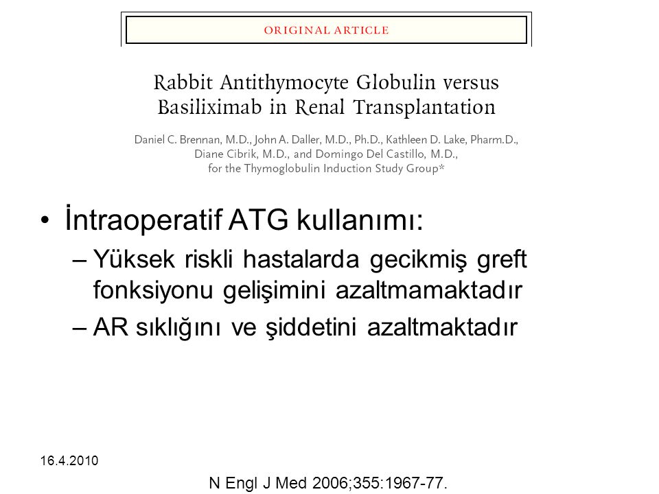 16.4.2010 İntraoperatif ATG kullanımı: –Yüksek riskli hastalarda gecikmiş greft fonksiyonu gelişimini azaltmamaktadır –AR sıklığını ve şiddetini azaltmaktadır N Engl J Med 2006;355:1967-77.