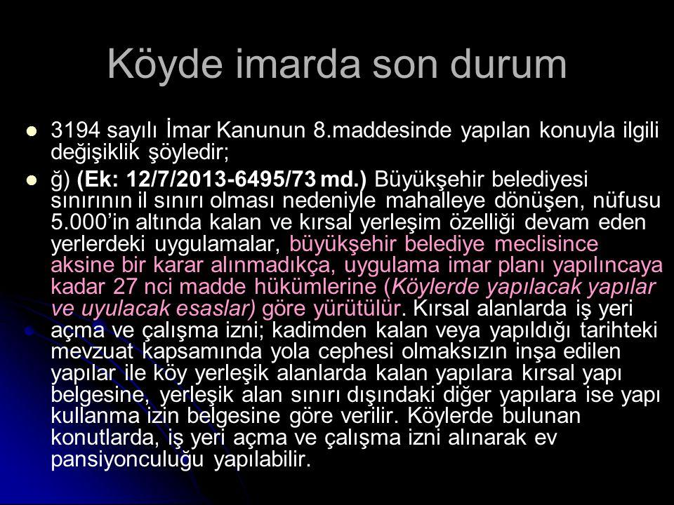 Köyde imarda son durum 3194 sayılı İmar Kanunun 8.maddesinde yapılan konuyla ilgili değişiklik şöyledir; ğ) (Ek: 12/7/2013-6495/73 md.) Büyükşehir bel