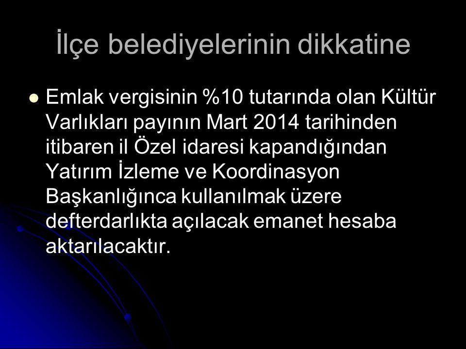 İlçe belediyelerinin dikkatine Emlak vergisinin %10 tutarında olan Kültür Varlıkları payının Mart 2014 tarihinden itibaren il Özel idaresi kapandığınd