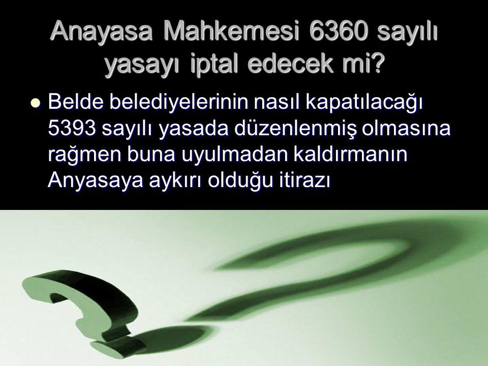 Anayasa Mahkemesi 6360 sayılı yasayı iptal edecek mi? Belde belediyelerinin nasıl kapatılacağı 5393 sayılı yasada düzenlenmiş olmasına rağmen buna uyu