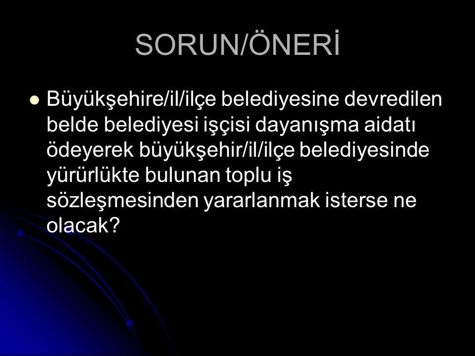 SORUN/ÖNERİ Büyükşehire/il/ilçe belediyesine devredilen belde belediyesi işçisi dayanışma aidatı ödeyerek büyükşehir/il/ilçe belediyesinde yürürlükte