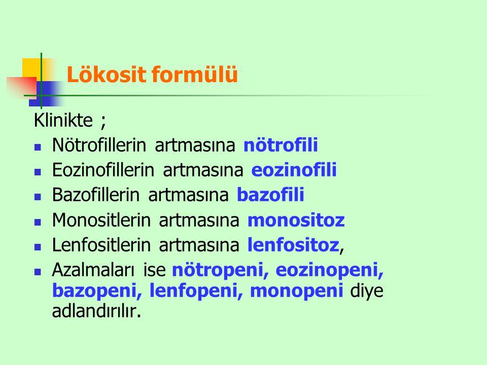 Lökosit formülü Klinikte ; Nötrofillerin artmasına nötrofili Eozinofillerin artmasına eozinofili Bazofillerin artmasına bazofili Monositlerin artmasına monositoz Lenfositlerin artmasına lenfositoz, Azalmaları ise nötropeni, eozinopeni, bazopeni, lenfopeni, monopeni diye adlandırılır.