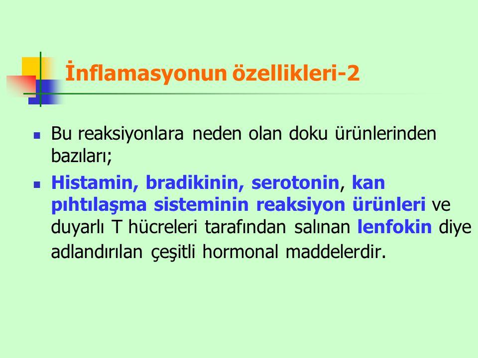 İnflamasyonun özellikleri-2 Bu reaksiyonlara neden olan doku ürünlerinden bazıları; Histamin, bradikinin, serotonin, kan pıhtılaşma sisteminin reaksiyon ürünleri ve duyarlı T hücreleri tarafından salınan lenfokin diye adlandırılan çeşitli hormonal maddelerdir.