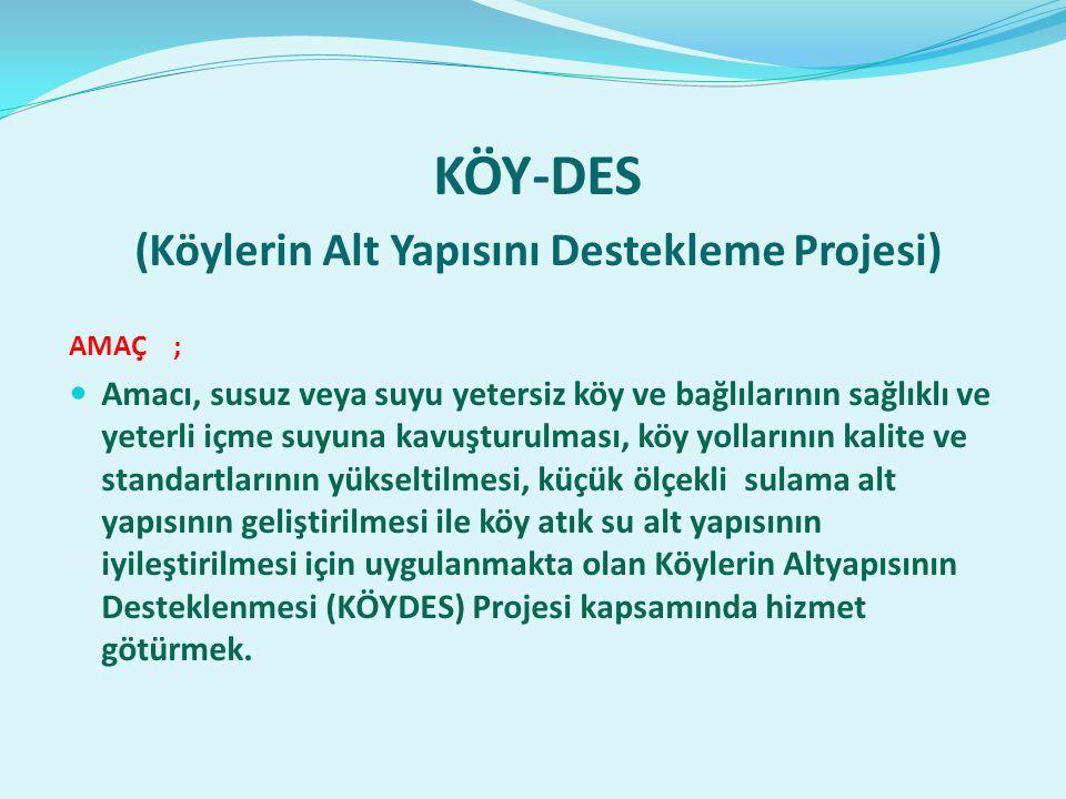 KÖY-DES (Köylerin Alt Yapısını Destekleme Projesi) AMAÇ ; Amacı, susuz veya suyu yetersiz köy ve bağlılarının sağlıklı ve yeterli içme suyuna kavuşturulması, köy yollarının kalite ve standartlarının yükseltilmesi, küçük ölçekli sulama alt yapısının geliştirilmesi ile köy atık su alt yapısının iyileştirilmesi için uygulanmakta olan Köylerin Altyapısının Desteklenmesi (KÖYDES) Projesi kapsamında hizmet götürmek.