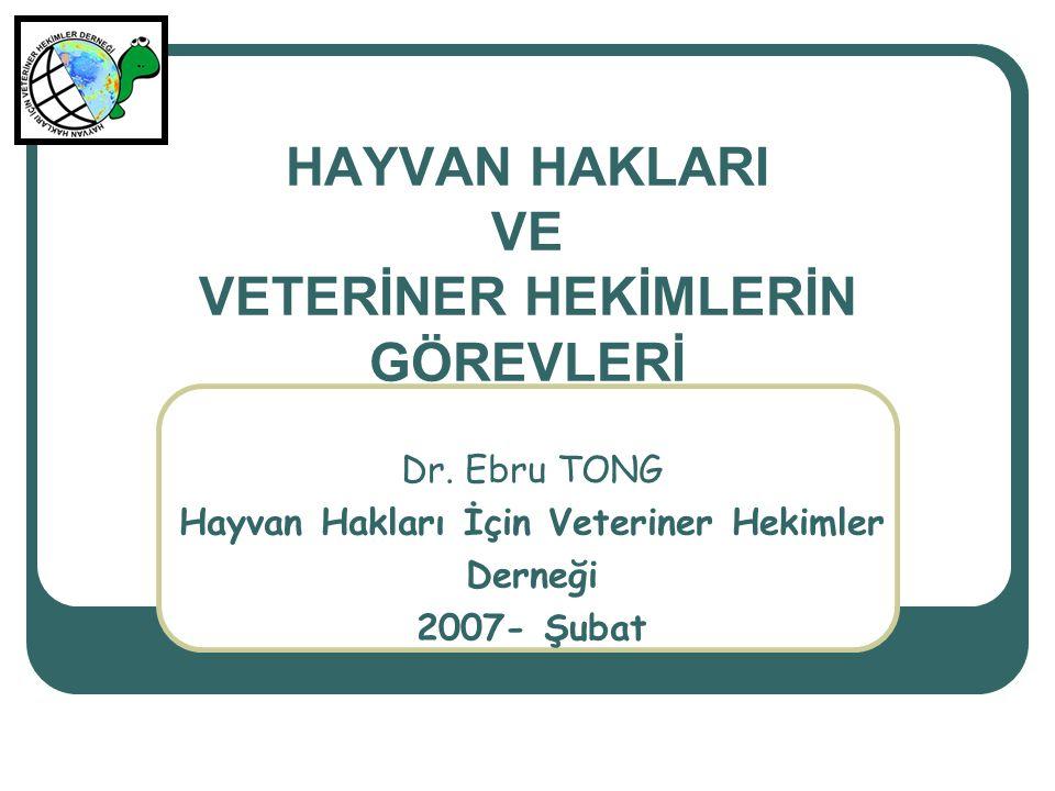 HAYVAN HAKLARI VE VETERİNER HEKİMLERİN GÖREVLERİ Dr. Ebru TONG Hayvan Hakları İçin Veteriner Hekimler Derneği 2007- Şubat