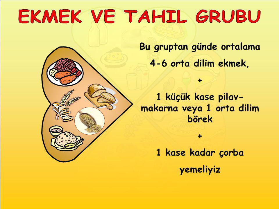 Bu gruptan günde ortalama 4-6 orta dilim ekmek, + 1 küçük kase pilav- makarna veya 1 orta dilim börek + 1 kase kadar çorba yemeliyiz