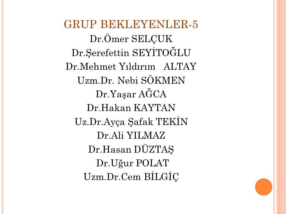 GRUP BEKLEYENLER-5 Dr.Ömer SELÇUK Dr.Şerefettin SEYİTOĞLU Dr.Mehmet Yıldırım ALTAY Uzm.Dr.