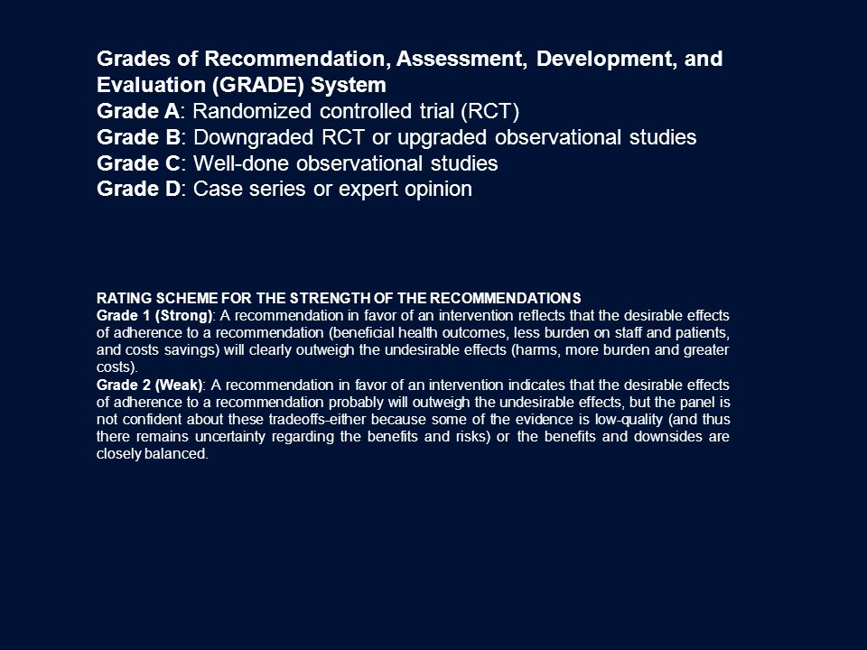 Grades of Recommendation, Assessment, Development, and Evaluation (GRADE) System Grade A: Randomized controlled trial (RCT) Grade B: Downgraded RCT or upgraded observational studies Grade C: Well-done observational studies Grade D: Case series or expert opinion RATING SCHEME FOR THE STRENGTH OF THE RECOMMENDATIONS Grade 1 (Strong): A recommendation in favor of an intervention reflects that the desirable effects of adherence to a recommendation (beneficial health outcomes, less burden on staff and patients, and costs savings) will clearly outweigh the undesirable effects (harms, more burden and greater costs).