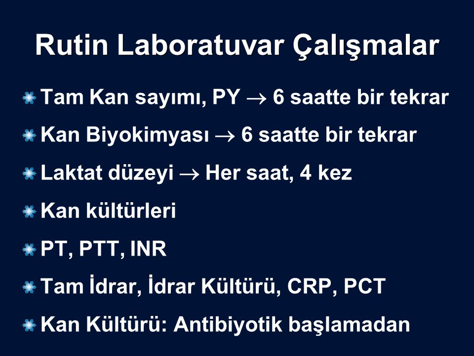 Rutin Laboratuvar Çalışmalar Tam Kan sayımı, PY  6 saatte bir tekrar Kan Biyokimyası  6 saatte bir tekrar Laktat düzeyi  Her saat, 4 kez Kan kültü