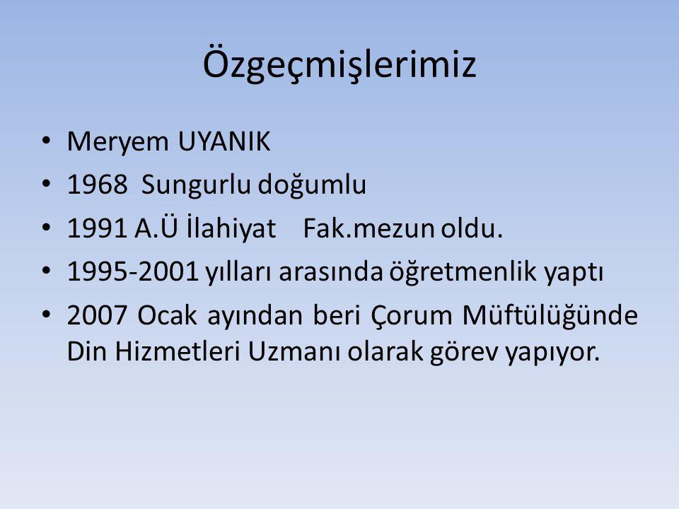 Özgeçmişlerimiz Meryem UYANIK 1968 Sungurlu doğumlu 1991 A.Ü İlahiyat Fak.mezun oldu. 1995-2001 yılları arasında öğretmenlik yaptı 2007 Ocak ayından b