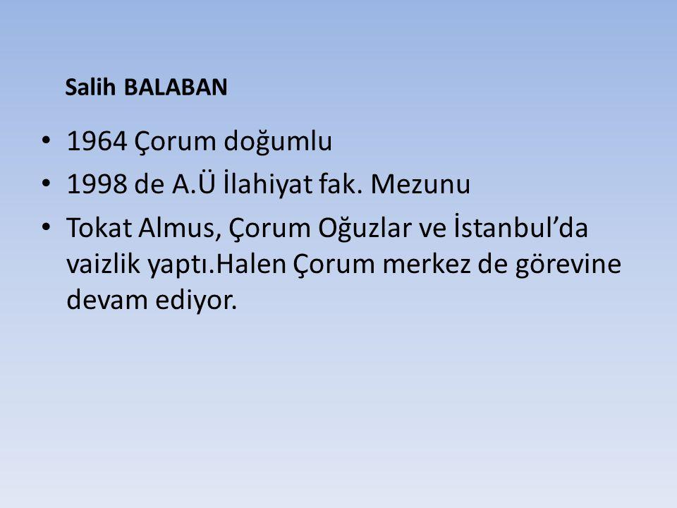 1964 Çorum doğumlu 1998 de A.Ü İlahiyat fak. Mezunu Tokat Almus, Çorum Oğuzlar ve İstanbul'da vaizlik yaptı.Halen Çorum merkez de görevine devam ediyo