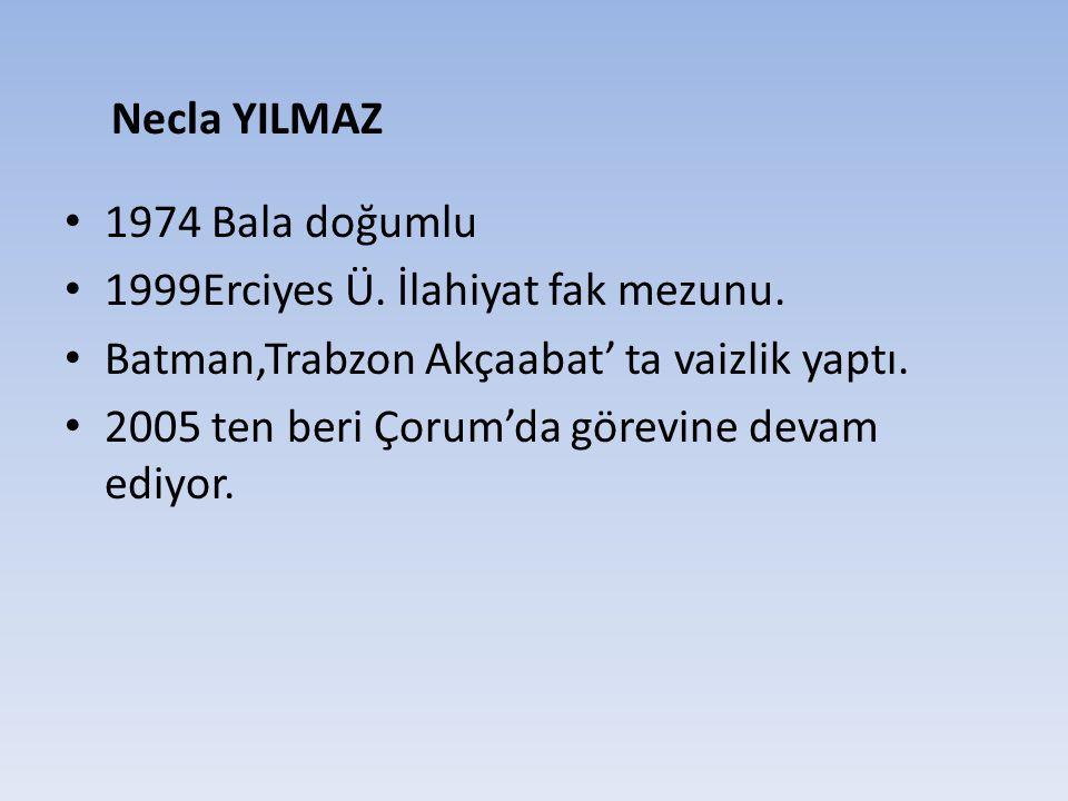 1974 Bala doğumlu 1999Erciyes Ü. İlahiyat fak mezunu. Batman,Trabzon Akçaabat' ta vaizlik yaptı. 2005 ten beri Çorum'da görevine devam ediyor. Necla Y