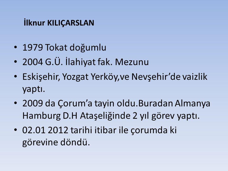 1979 Tokat doğumlu 2004 G.Ü. İlahiyat fak. Mezunu Eskişehir, Yozgat Yerköy,ve Nevşehir'de vaizlik yaptı. 2009 da Çorum'a tayin oldu.Buradan Almanya Ha