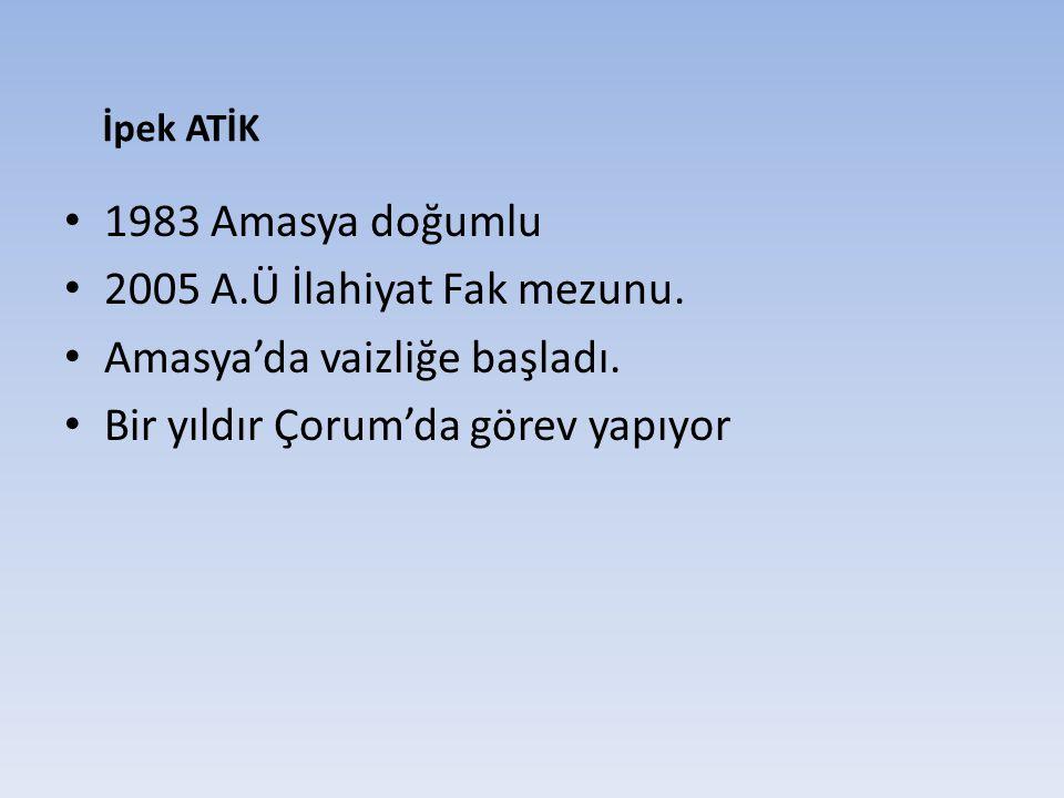 1983 Amasya doğumlu 2005 A.Ü İlahiyat Fak mezunu. Amasya'da vaizliğe başladı. Bir yıldır Çorum'da görev yapıyor İpek ATİK