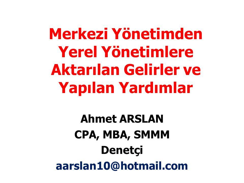 Merkezi Yönetimden Yerel Yönetimlere Aktarılan Gelirler ve Yapılan Yardımlar Ahmet ARSLAN CPA, MBA, SMMM Denetçi aarslan10@hotmail.com