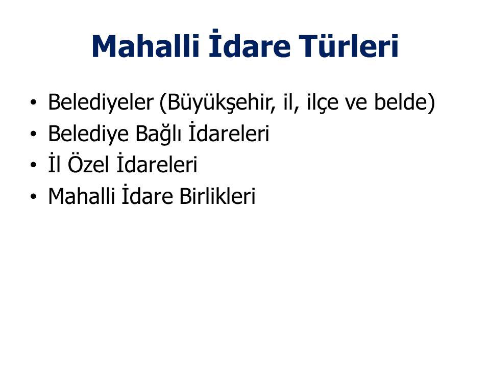 Mahalli İdare Türleri Belediyeler (Büyükşehir, il, ilçe ve belde) Belediye Bağlı İdareleri İl Özel İdareleri Mahalli İdare Birlikleri