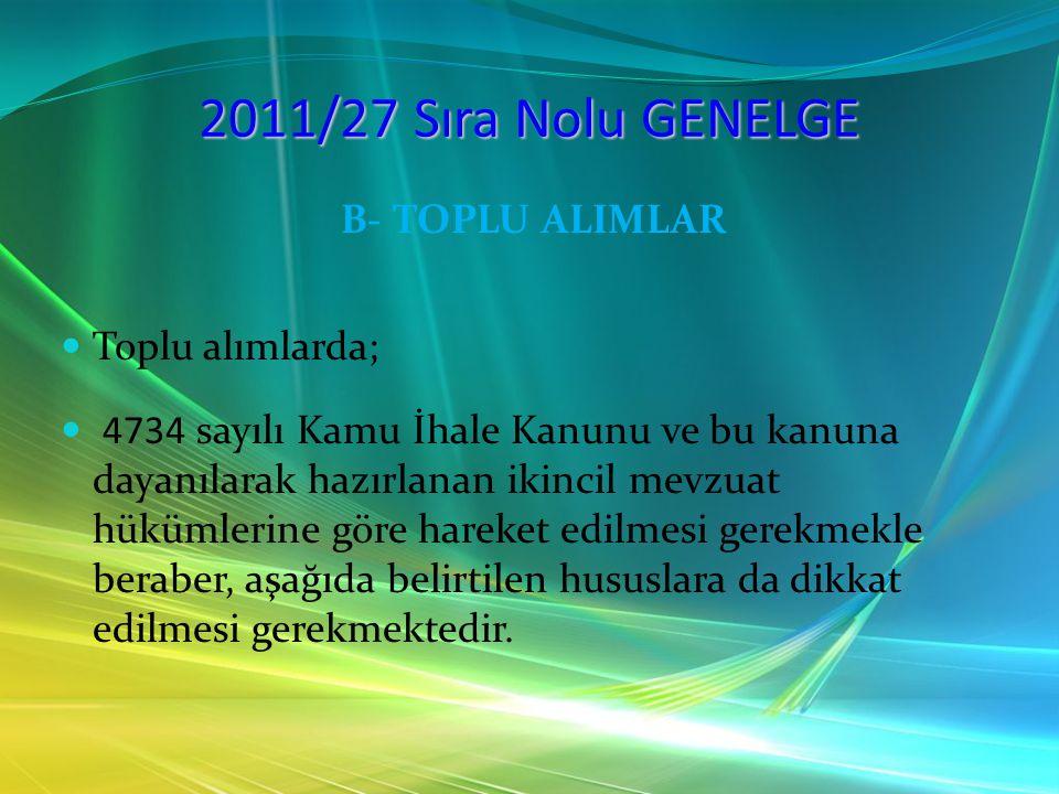 2011/27 Sıra Nolu GENELGE B- TOPLU ALIMLAR Toplu alımlarda; 4734 sayılı Kamu İhale Kanunu ve bu kanuna dayanılarak hazırlanan ikincil mevzuat hükümler