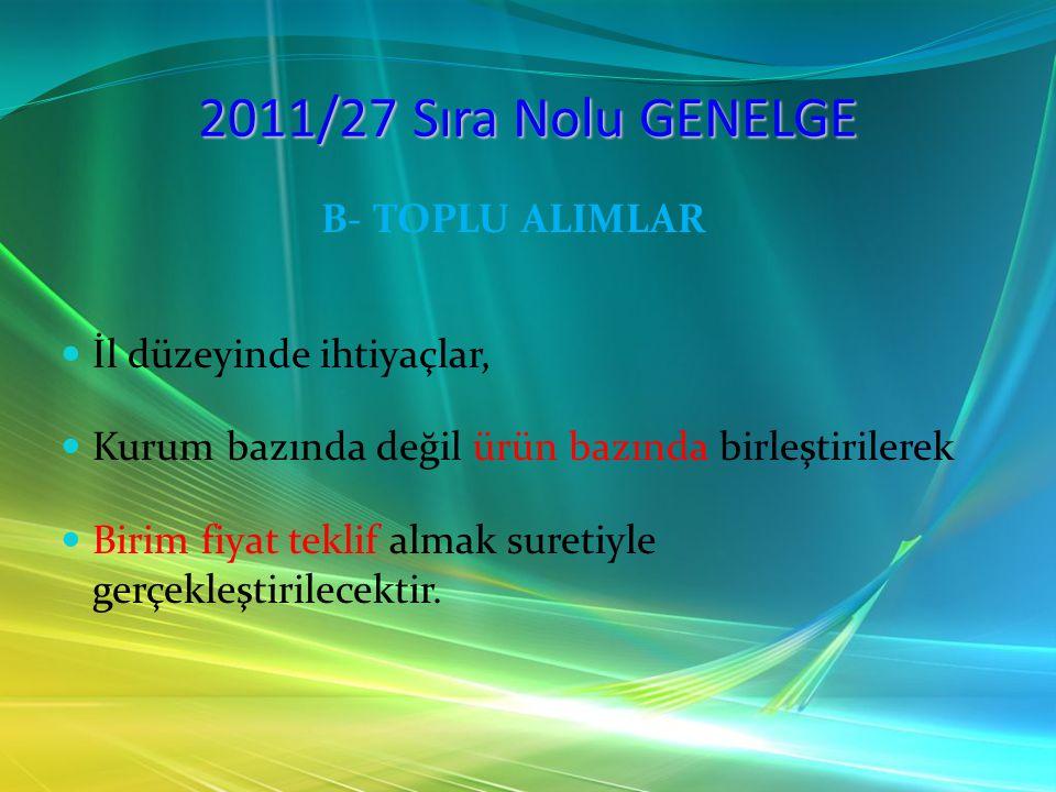 2011/27 Sıra Nolu GENELGE B- TOPLU ALIMLAR İl düzeyinde ihtiyaçlar, Kurum bazında değil ürün bazında birleştirilerek Birim fiyat teklif almak suretiyl