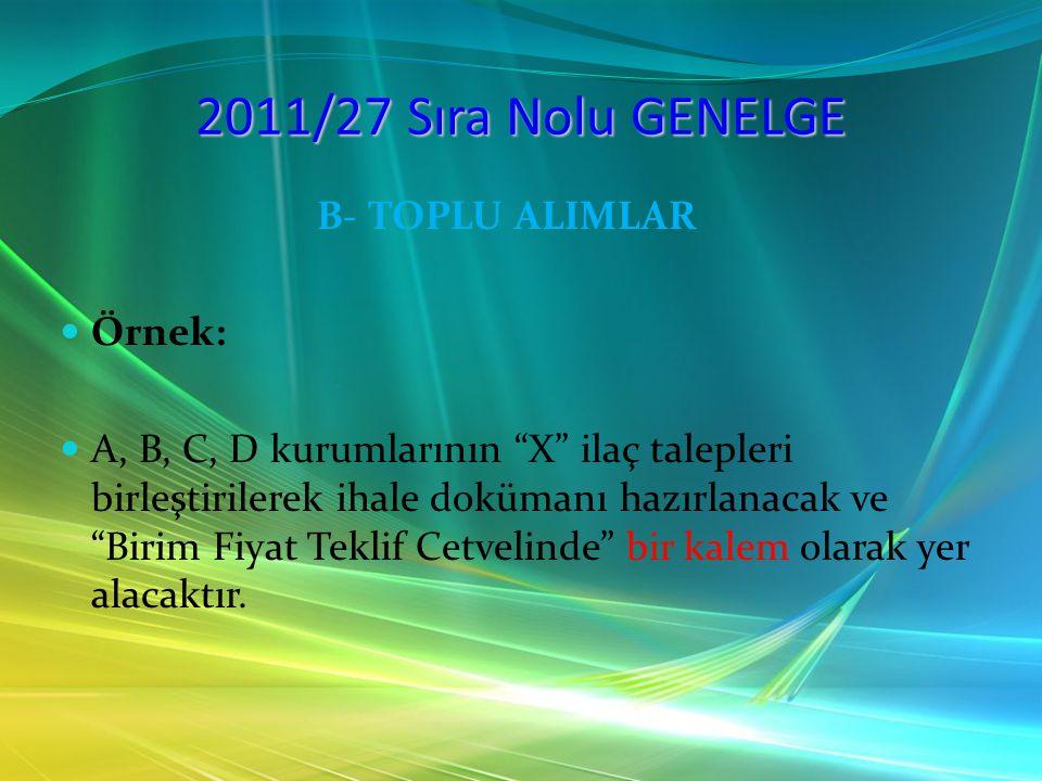 """2011/27 Sıra Nolu GENELGE B- TOPLU ALIMLAR Örnek: A, B, C, D kurumlarının """"X"""" ilaç talepleri birleştirilerek ihale dokümanı hazırlanacak ve """"Birim Fiy"""