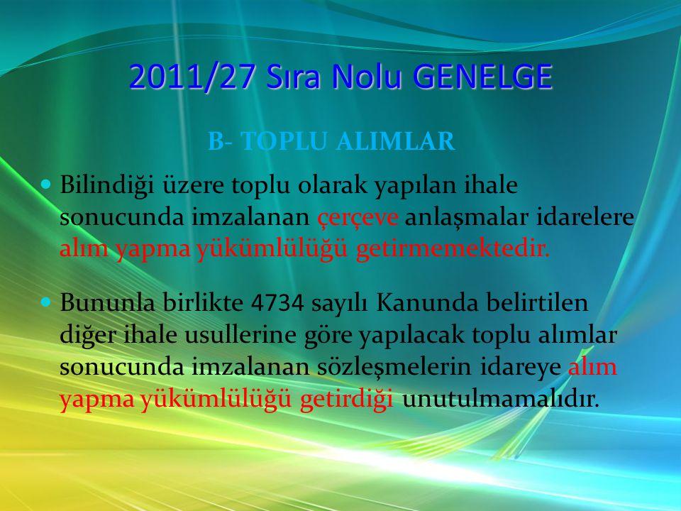 2011/27 Sıra Nolu GENELGE B- TOPLU ALIMLAR Bilindiği üzere toplu olarak yapılan ihale sonucunda imzalanan çerçeve anlaşmalar idarelere alım yapma yükü